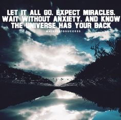 Let it go. Expect miracles. Wait without anxiety. And know the universe has your back.