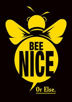 Bee Nice... Or Else. A little humor!