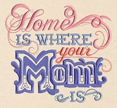 """""""Home Is Where Your Mom Is""""  Stitch a sweet tribute to Mom with this typographic design.  -  UT6346; UT6347; UT6348 (Machine Embroidery)  00452995-050713-0940-8"""