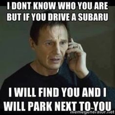 If you drive a Subaru I will find you, and I WILL PARK NEXT TO YOU!!!!