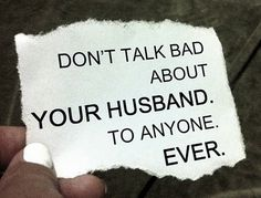 This is the BEST advice anyone can give. People say they are just venting, but others don't forgive and forget the things you say about your husband because they don't love him like you do. Sometimes the only way people know your husband is through you. Build him up. Always.