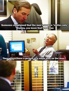 The Office. Michael: someone complained the men's room is whites only. Stanley, you know that's not true.