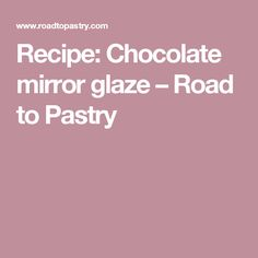 Recipe: Chocolate mirror glaze – Road to Pastry