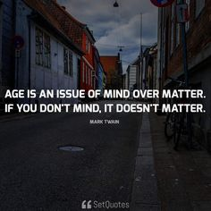 Age is an issue of mind over matter. If you don't mind, it doesn't matter. Quote By Mark Twain Along with the meaning from the SetQuotes.