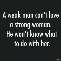 """""""A weak man can't love a strong woman. He won't know what to do with her"""" Vise versa #truth"""