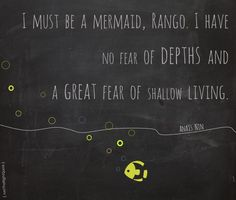 `I  must  be  a  mermaid,  Rango.  I  have no  fear  of  depths  and  a  great  fear  of  shallow  living.` #AnaisNin #quotes