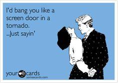 ecards   I'd bang you like a screen door in a tornado. Just saying.