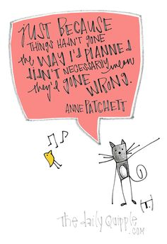 """""""Just because things hadn't gone the way I'd planned didn't necessarily mean they'd gone wrong."""" [Anne Patchett]"""