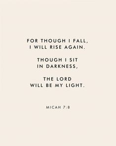 """""""For though I fall, I wall rise again. Though I sit in darkness, The Lord will be my light."""" Micah Scripture Bible verse for times of need and strength Quotes About God, Quotes To Live By, God Is Good Quotes, Good Bible Quotes, Gods Will Quotes, Quotes For Hard Times, Quotes About Light, Gods Blessings Quotes, Faith Hope Love Quotes"""