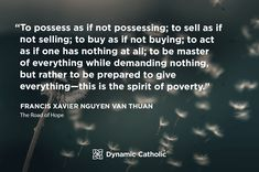 """""""To possess as if not possessing; to sell as if not selling; to buy as if not buying; to act as if one has nothing at all; to be master of everything while demanding nothing, but rather to be prepared to give everything-this is the spirit of poverty."""" Francis Xavier Nguyen Van Thuan, The Road of Hope"""
