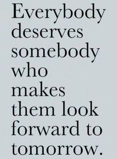 Everybody deserves somebody who makes them look forward to tomorrow.