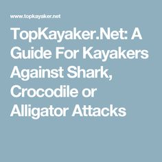 TopKayaker.Net: A Guide For Kayakers Against Shark, Crocodile or Alligator Attacks