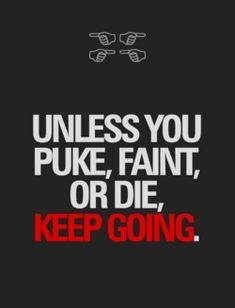 Ha ha it's more like unless you die keep going where I go lol.