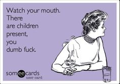 watch your mouth...