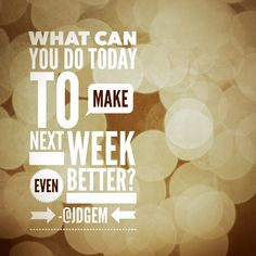 What can you do today to make next week even better?