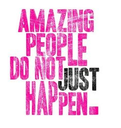 Amazing people do not just happen =)