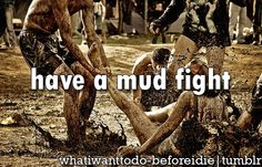 have a mud fight. (like in the last song)