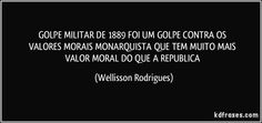 GOLPE  MILITAR  DE 1889  FOI   UM   GOLPE   CONTRA  OS   VALORES  MORAIS  MONARQUISTA  QUE  TEM   MUITO   MAIS VALOR MORAL DO   QUE  A  REPUBLICA