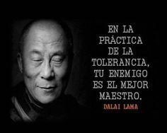 ... En la práctica de la tolerancia, tu enemigo es el mejor maestro. Dalai Lama.