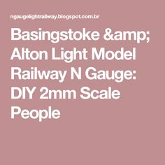 Basingstoke & Alton Light Model Railway N Gauge: DIY 2mm Scale People