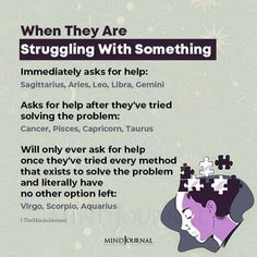 When They Are Struggling With Something:- Immediately asks for help: Sagittarius, Aries, Leo, Libra, Gemini; Asks for help after they've tried solving the problem: Cancer, Pisces, Capricorn, Taurus; Will only ever ask for help once they've tried every method that exists to solve the problem and literally have no other option left: Virgo, Scorpio, Aquarius #zodiac #astrology #zodiactraits