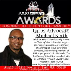 Just when you thought I was done. Welcome Honoree Mr. Michael Keith our Lupus Advocate. This is such a serious disease that seriously attacks so many people. Please take a moment to learn more and support his mission! #support #supportbeyondwords #sistasinspiringsistas #supportthosethatsupportyou #whoareyousupporting #asalute2u #aug2014 #atlanta #men