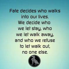 Fate decides who walks into our lives. We decide who we let stay, who we let walk away, and who we refuse to let walk out, no one else.