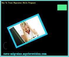 How To Treat Migraines While Pregnant 190307 - Cure Migraine