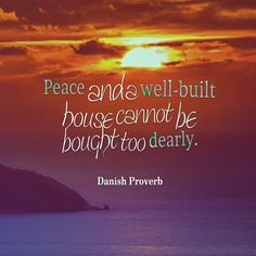 Peace and a well-built house cannot be bought too dearly. Danish proverb.