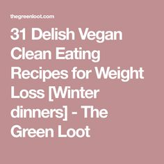 31 Delish Vegan Clean Eating Recipes for Weight Loss [Winter dinners] - The Green Loot