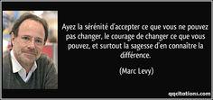 Ayez la sérénité d'accepter ce que vous ne pouvez pas changer, le courage de changer ce que vous pouvez, et surtout la sagesse d'en connaître la différence. (Marc Levy) #citations #MarcLevy Saint Ignace, Marc Lévy, Courage, Great Words, Live Love, St Thomas, Reading, Books, Thinking About You