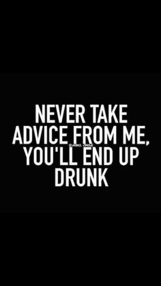I like to think that if you ask, you will get good advice. AND be drunk. Sassy Quotes, Sarcastic Quotes, Me Quotes, Drunk Quotes, Irish Quotes, Humor Quotes, Haha Funny, Funny Memes, Hilarious