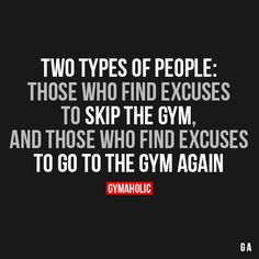 Two Types Of People:Those who find excuses to skip the gym, and those who find excuses to go to the gym again.http://www.gymaholic.co