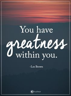 You have greatness within you. - Les Brown #powerofpositivity #positivewords #positivethinking #inspirationalquote #motivationalquotes #quotes #life #love #hope #faith #respect #greatness #happiness #thankful #innerpeace #peace