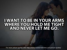 I want to be in your arms where you hold me tight and never let me go.