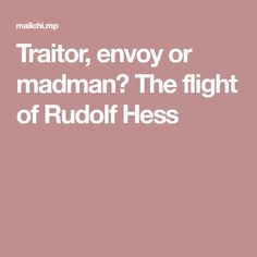 Traitor, envoy or madman? The flight of Rudolf Hess