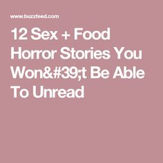 12 Sex + Food Horror Stories You Won't Be Able To Unread