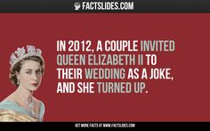 In 2012, a couple invited Queen Elizabeth II to their wedding as a joke, and she turned up.