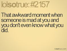 That awkward moment when someone is mad at you and you don't even know what you did.