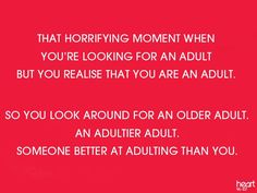 That horrifying moment when you're looking for an adult but you realize that you are an adult. So you look around for an older adult. An adultier adult. Someone better at adulting than you. I Smile, Make Me Smile, Thinking Of Someone, Just For Laughs, Real Talk, That Way, Laugh Out Loud, The Funny, True Stories