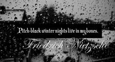 """""""Pitch black winter nights live in my bones."""" Friedrich Nietzsche, from Selected Letters"""