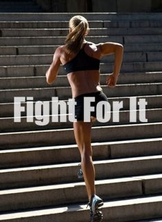 Fight for it... have to put the WORK in to get the results.