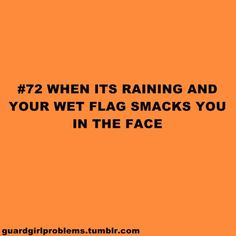 #72 When it's raining and your wet flag smacks you in the face. more like wet grass in the freaking morning