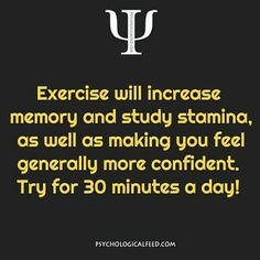 exercise will increase memory and study stamina, as well as making you feel generally more confident. try for 30 minutes a day!