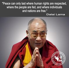 """Peace can only last where human rights are respected, where the people are fed, and where individuals and nations are free."" Dalai Lama"