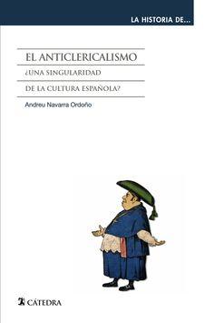 El anticlericalismo : ¿una singularidad de la cultura española? / Andreu Navarra Ordoño