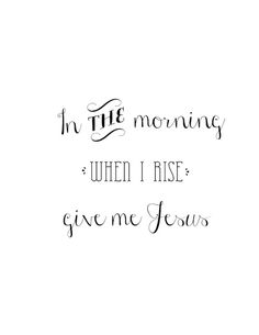 In the morning when I rise give me Jesus ☀CQ