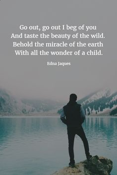 Go out, go out I beg of you And taste the beauty of the wild. Behold the miracle of the earth With all the wonder of a child. ~ Edna Jaques #quotes #beauty #wild