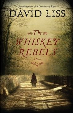 The Whiskey Rebels - David Liss's bestselling historical thrillers. Liss delivers his best novel yet in an entirely new setting–America in the years after the Revolution, an unstable nation where desperate schemers vie for wealth, power, and a chance to shape a country's destiny