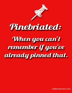 Pinebriated:  When you can't remember if you've already pinned that. (from